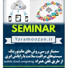 سمینار بررسی روش های مانیتورینگ سیستمهای مراقبت سلامت با رایانش ابری از طریق تلفن همراه  mobile cloud computing